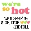 we're so hot we make fire stop, drop and roll