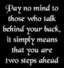 pay no mind to those who talk behind your back, its simply means that you are two steps ahead