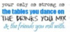 you are only as strong as the tables you dance on