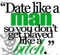date like a man so you don't get played like a ****