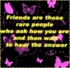 friends are those rare people who ask ho you are and then wait to hear the answer