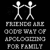 friends are God's way of apologizing for family