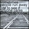 sometimes people run away just to see if anyone cares enough to follow