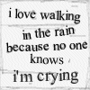 I love walking in the rain because no one knows i'm crying