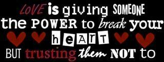 love is giving someone the power to break your heart but trusting them not to