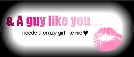 A guy like you needs a crazy girl like me x0x0