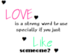 Love is a strong word to use specially if you just like someone?