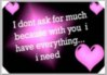 I dont ask for much because with you i have everything i need