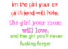 I m the girl your ex gf will hate , your mom will love and you'll never forget