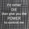 I'd rather die than five you the power to control me