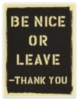 be nice or leave -thank you