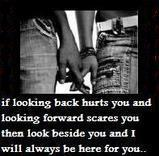 if looking back hurts you and looking forward scares you then look beside you and I will always be here for you