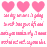 one day someone is going to walk into your life and make you realize why it never worked out with anyone else