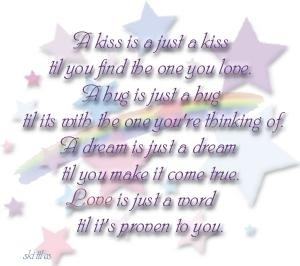 A kiss is a just a kiss til you find the one you love, a hug is just a hug til its with the one you're thinking of, a dream is just a dream til you make it come true. Love is just a word til it's proven to you.