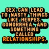 sex can lead to nasty things something called realationships