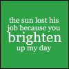 the sun lost his job because you brighten up my day