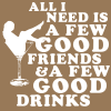 all I need is a few good friends and a few good drinks