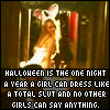 Halloween is the one night a year a girl can dress like a total slut and no other girls can say anything
