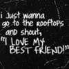 """I just wanna go to the rooftops and shout, """" I love my best friend"""""""