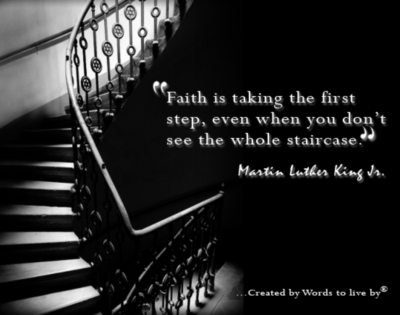 faith is taking the first step, even when you don't see the whole staircase