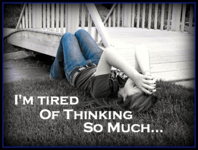tired of thinking so much