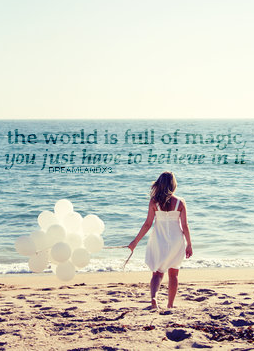 THE WORLD IS FULL OF MAGIC, YOU JUST HAVE TO BELIEVE IN IT