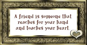 A FRIEND IS SOMEONE THAT REACHES FOR YOUR HAND AND TOUCHES YOUR HEART