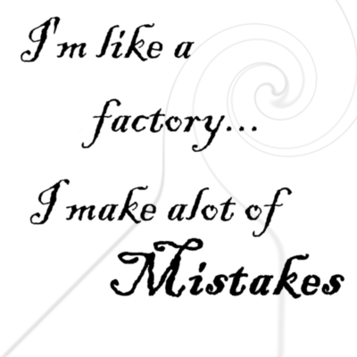 I'm like a factory I make a'lot of mistakes