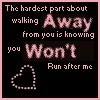 the hardest part about walking away from you is knowing you won't run after me