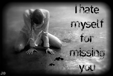 I hate myself for missing you