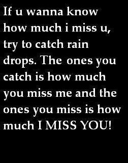 if you wanna know how much i miss u, try to catch rain drops...