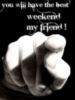 you will have the best weekend my friend!