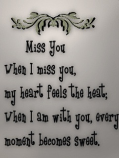 When I miss you my heart feels the heat, when I am with you every moment becomes sweet