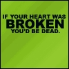 if your heart was broken you'd be dead