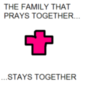 THE FAMILY THAT PRAYS TOGETHER STAYS TOGETHER