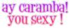 Ay-Caramba!-You-Sexy!